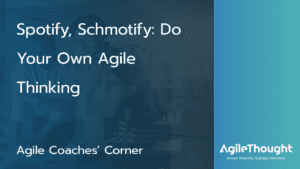 Spotify, Schmotify: Do Your Own Agile Thinking